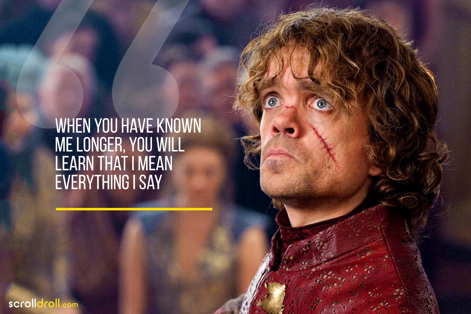 Tyrion-When you have known me longer that you will learn that i mean everything i say