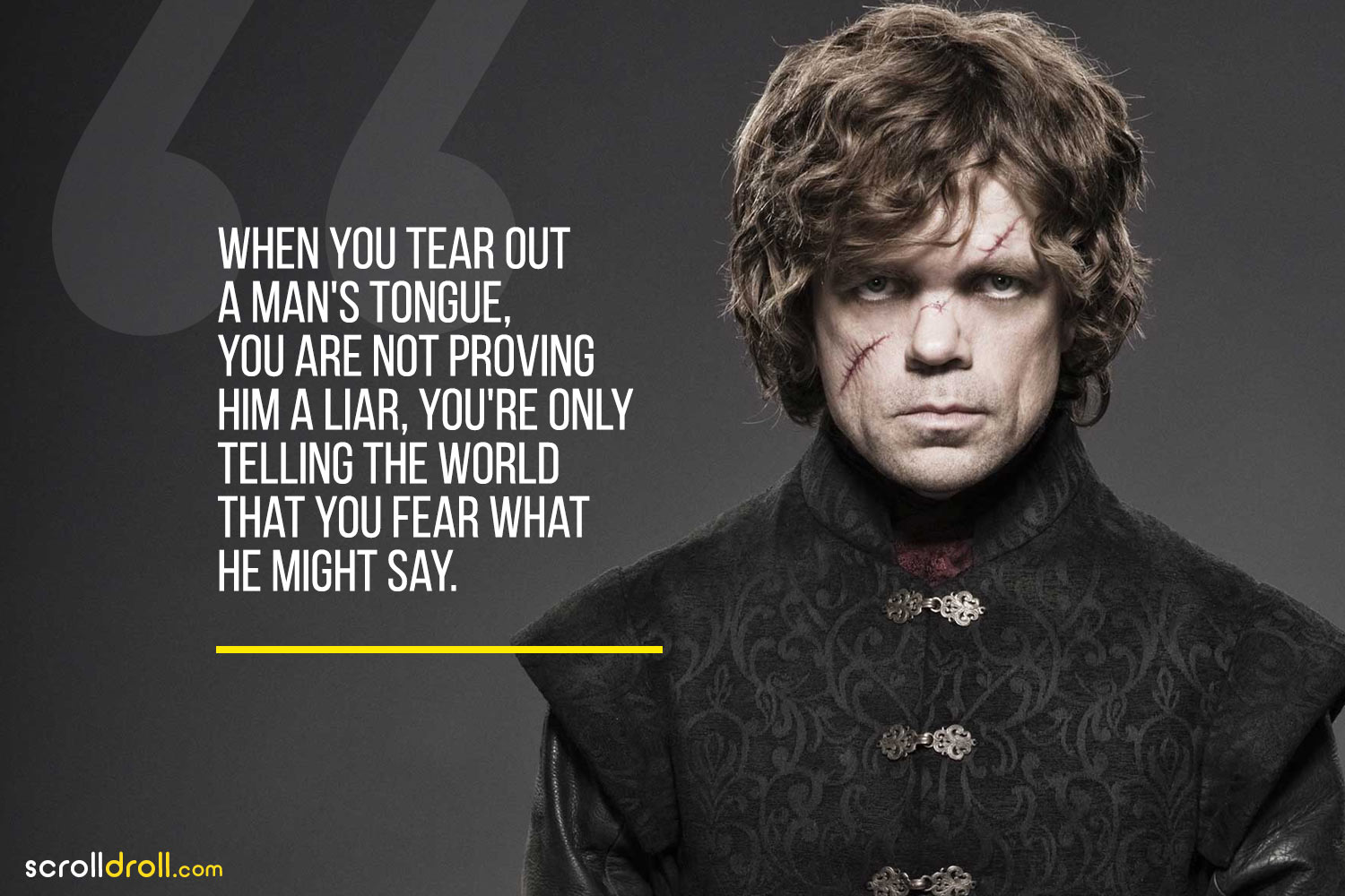 Tyrion-When you tear out a man's tounge, you are not proving him a liar, you're only telling the world that you fear what he might say