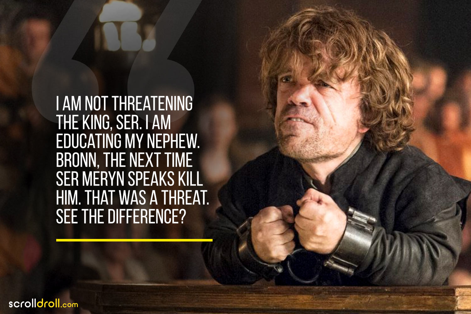 Tyrion-I am not Threatning the King,SER< i am educating my nephew bronn, the next time ser meryn speaks kill him. that was a threat. see the difference?