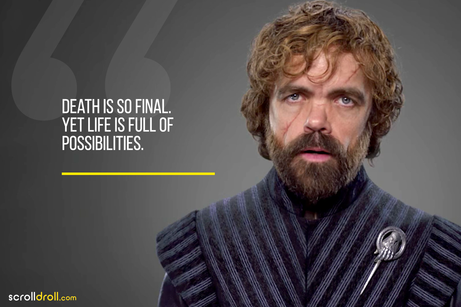 Tyrion-Death is so final. yet life is full of possibilities