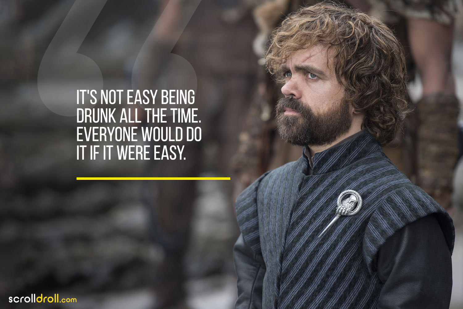 Tyrion-it's not easy being drunk all the time. everyone would do if it were easy