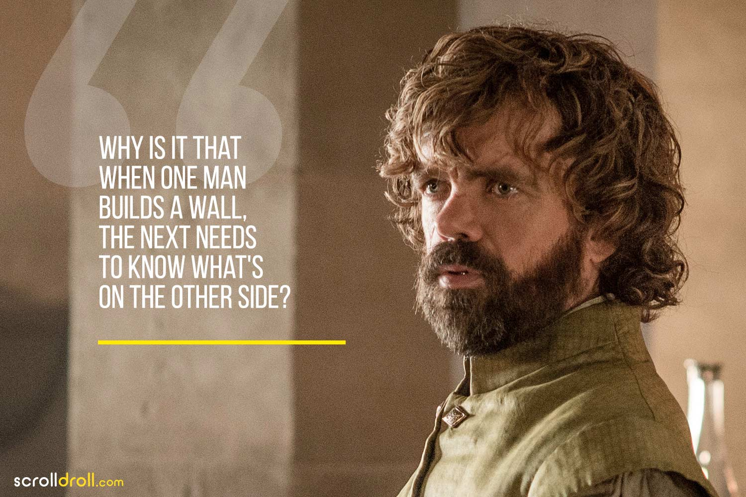 Tyrion-Why it is that when one man builds a wall, the next needs to know what's on the other side?