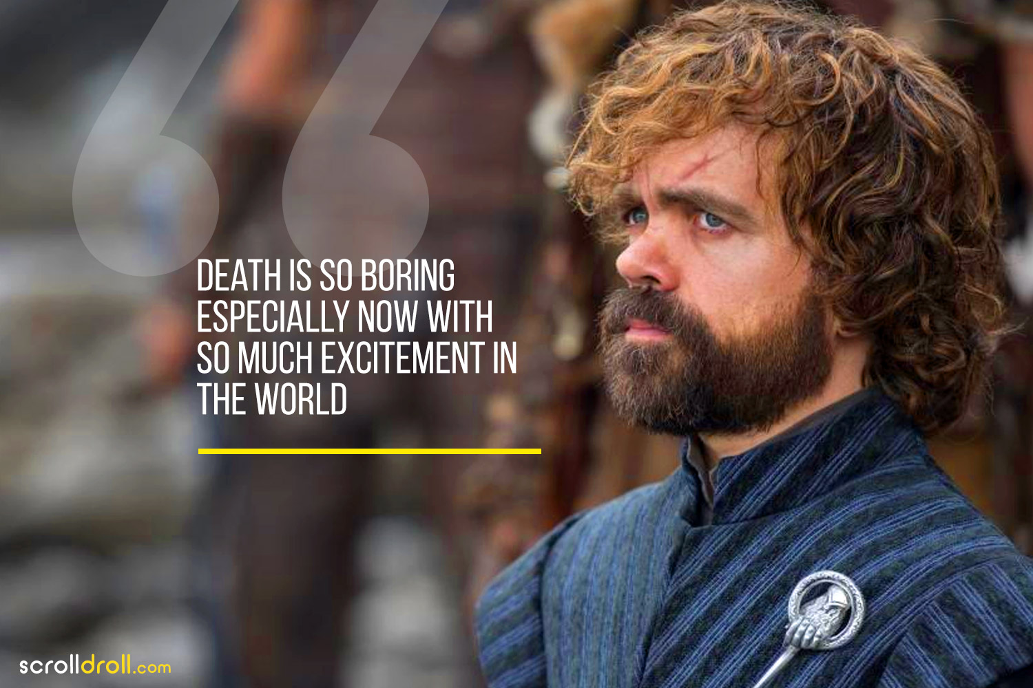 Tyrion-Death is so bring especially now with so much excitment in the world