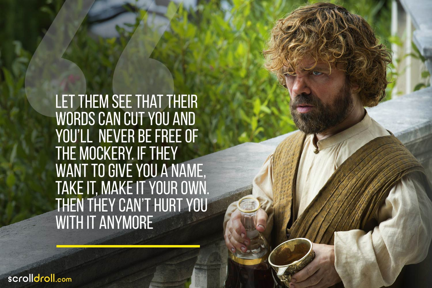 Tyrion-let them see that their words can cut you and you'll never be free of the mockery. If they want to give you a name, take it,make it your own. Then they can't hurt you with it anymore