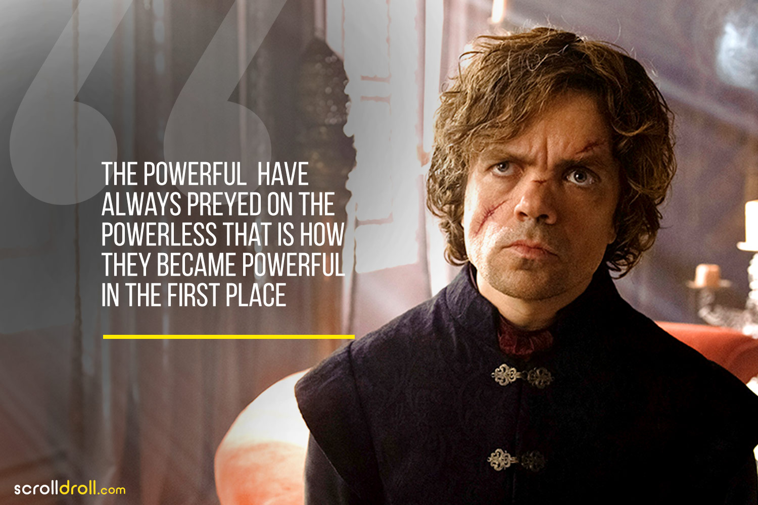 Tyrion-The Powerful have always preyed on the powerless that is how they became powerful in the place