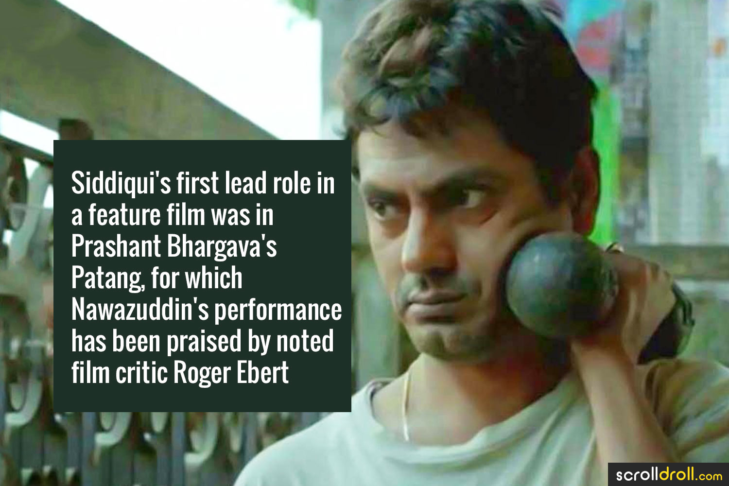 Facts about Nawazuddin Siddique-Siddiqui's first lead role in a feature film was in Prashant Bhargava's Patang,for which Nawazuddin's performance has been praised by noted film critic Roger Ebert
