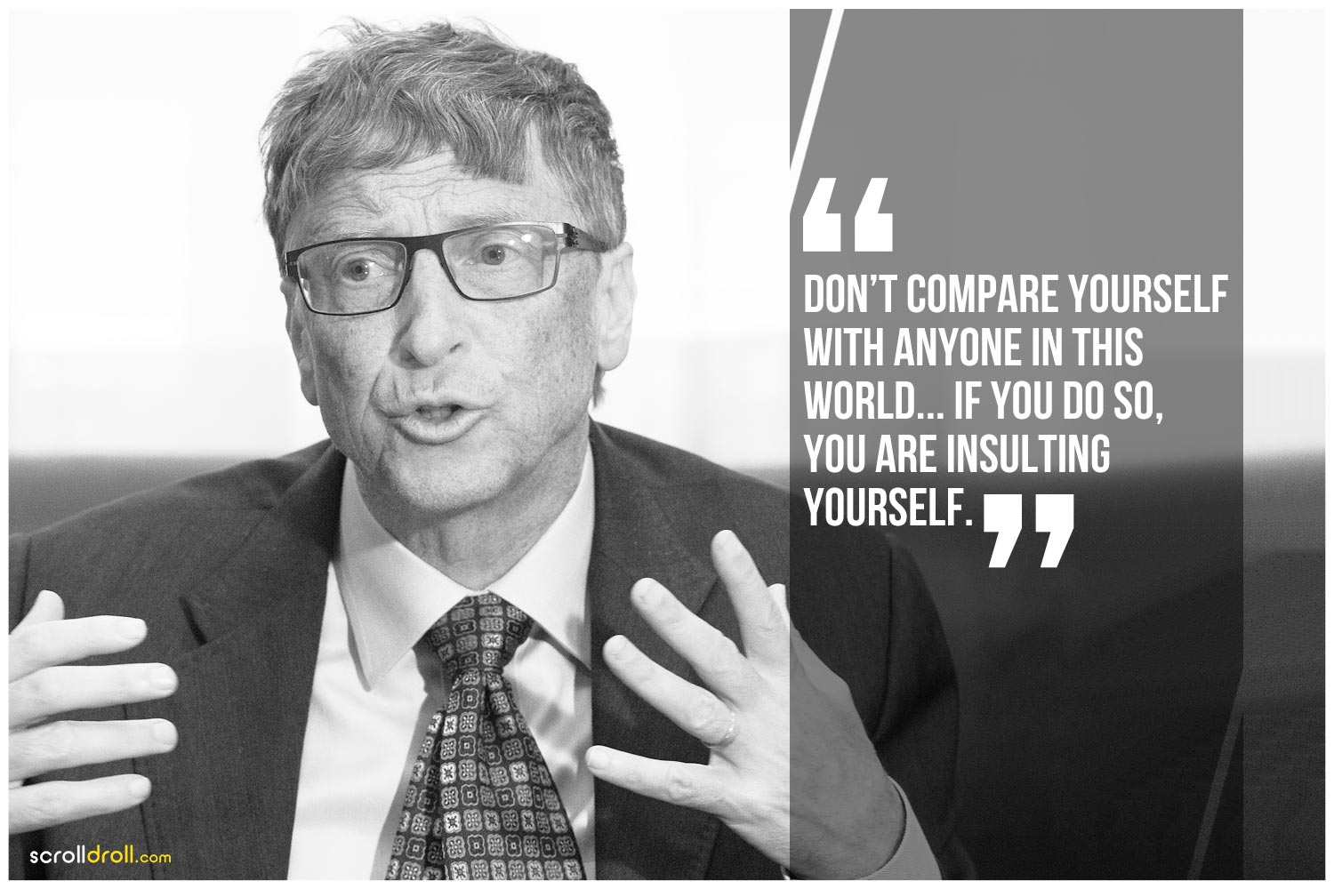 -Bill Gates- Don't Compare yourself with anyone in this world. If you do so, You are insulting yourself.