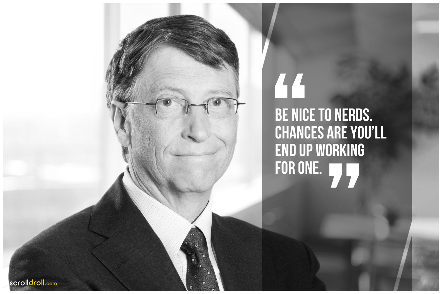 -Bill Gates- Be nice to nerds chances are you'll end up working for one.