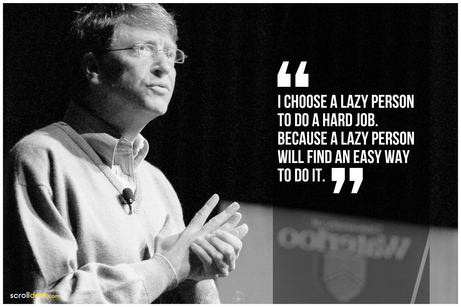 -Bill Gates- I choose a lazy person to do a hard job. Because a lazy person will find an easy way to do do it.