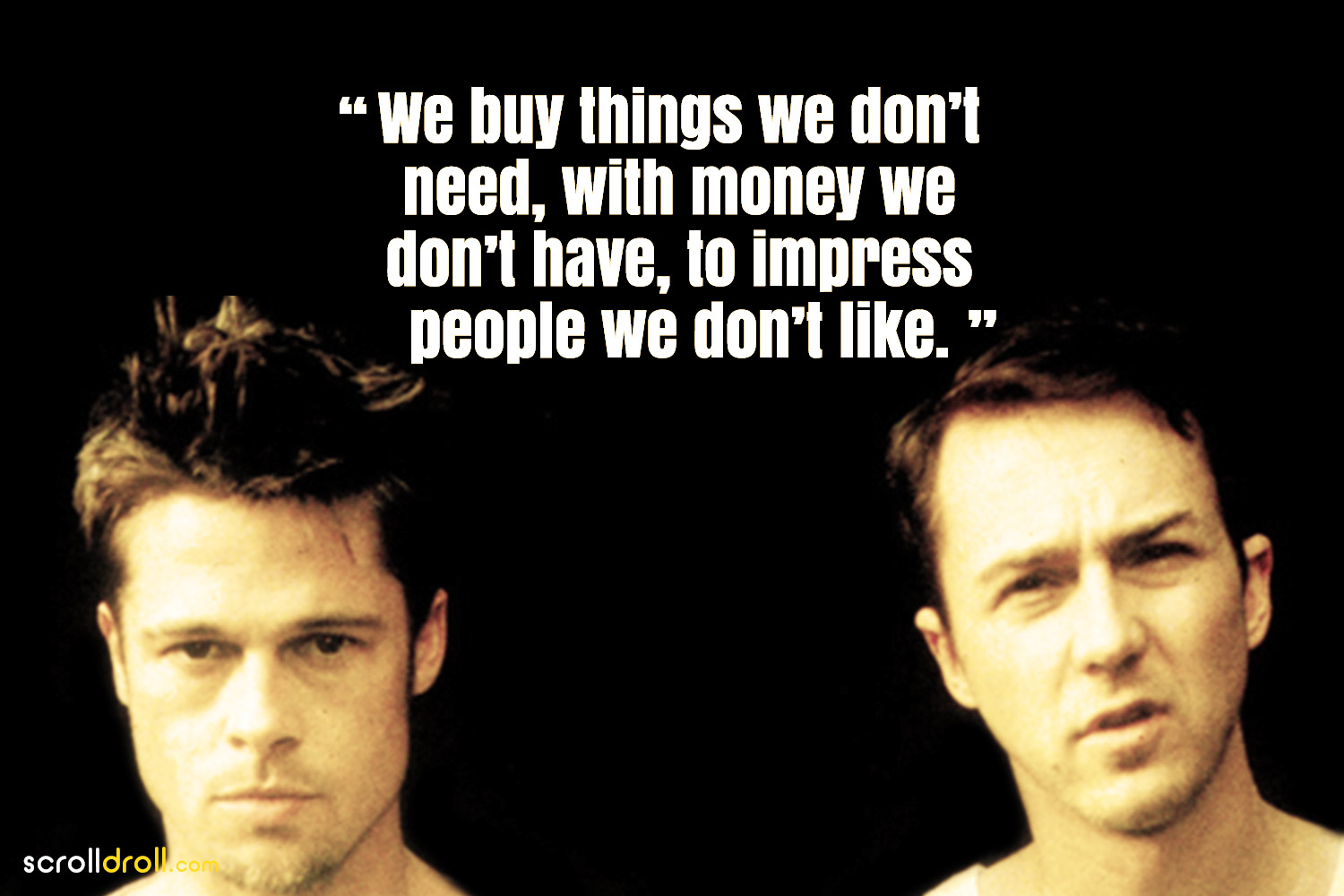 Fight Club Quotes- we buy things we dont need. with money we dont have to impress people we dont like