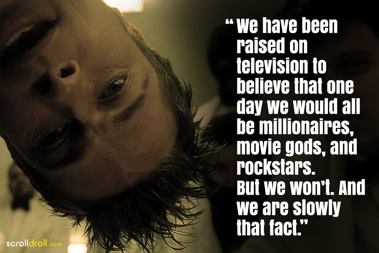 Fight Club Quotes- We have been raised on telivision to believe that one day we would all be millionaries movie gods and rockstars. But we won't and we are slowly that fact.