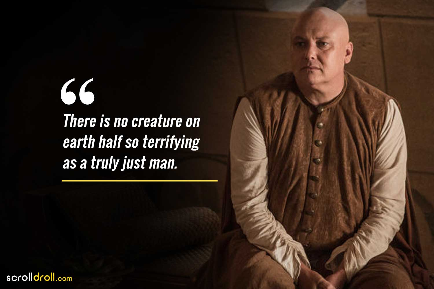 there is no creature on earth half so terrifying as a truly just man-lord varys quotes