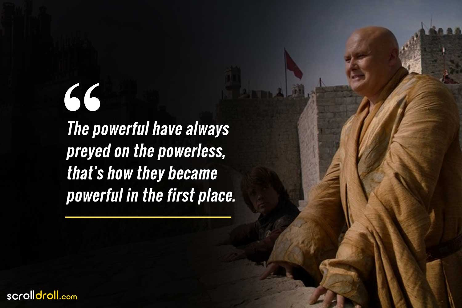 the powerful have always preyed on the powerless, that is how they became powerful in the first place.-lord varys quotes