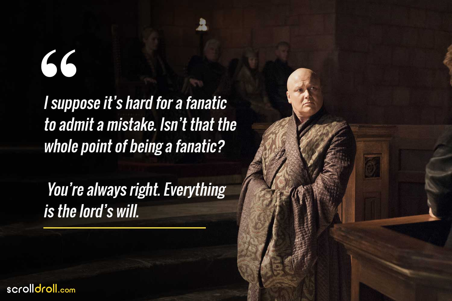 i suppose it is hard for a fanatic to admit a mistake. is it that the whole point of being a fanatic? you are always right. everything is the lord's will.-lord varys quotes