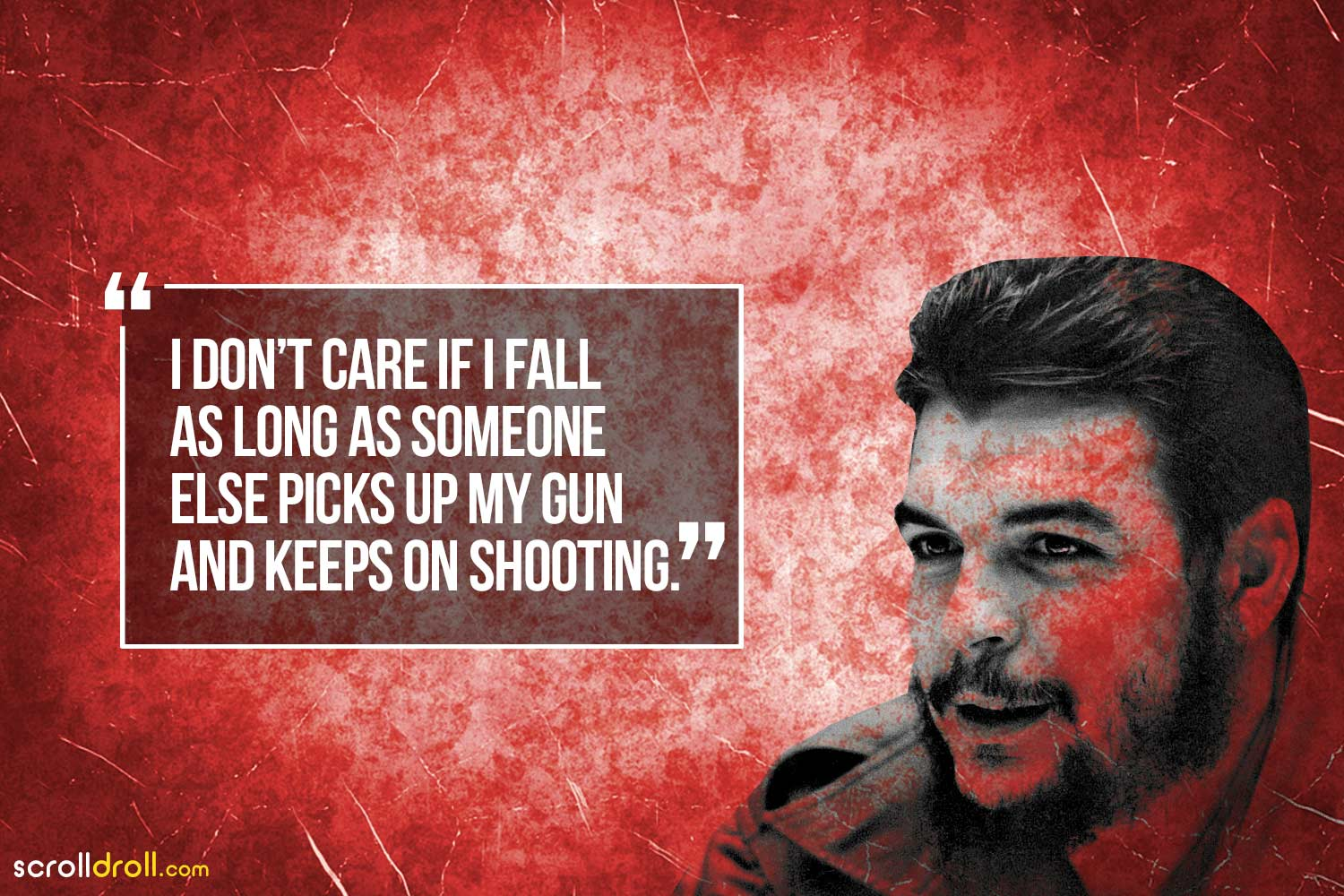 I don't care if I fall as long as someone else picks up my gun and keeps on shooting-Che Guevara