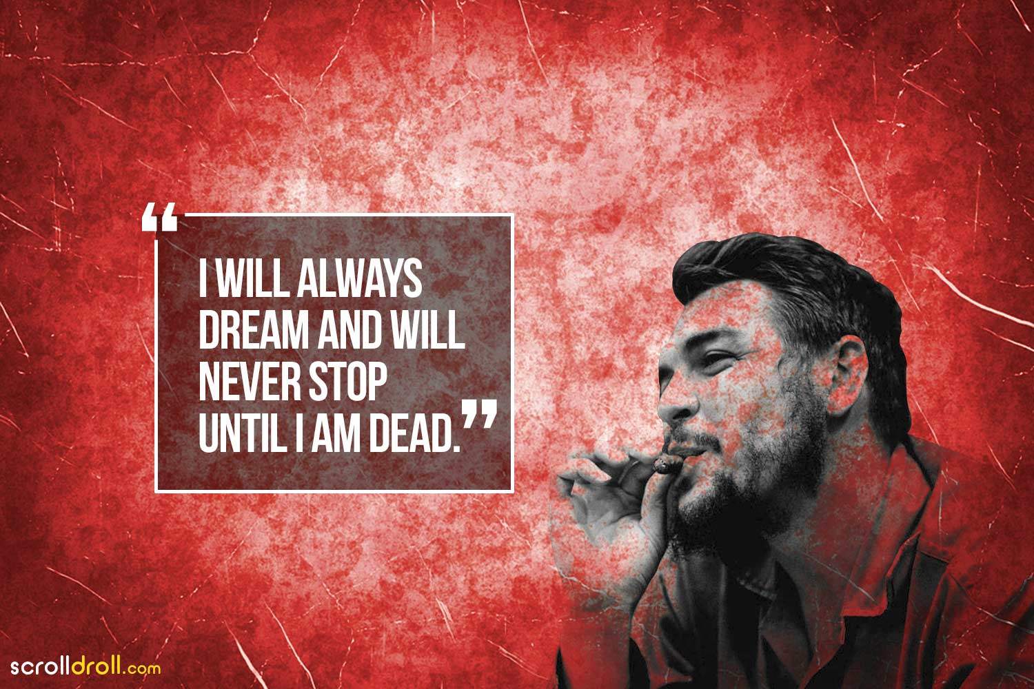 I will always dream and will never stop until i am dead-Che Guevara