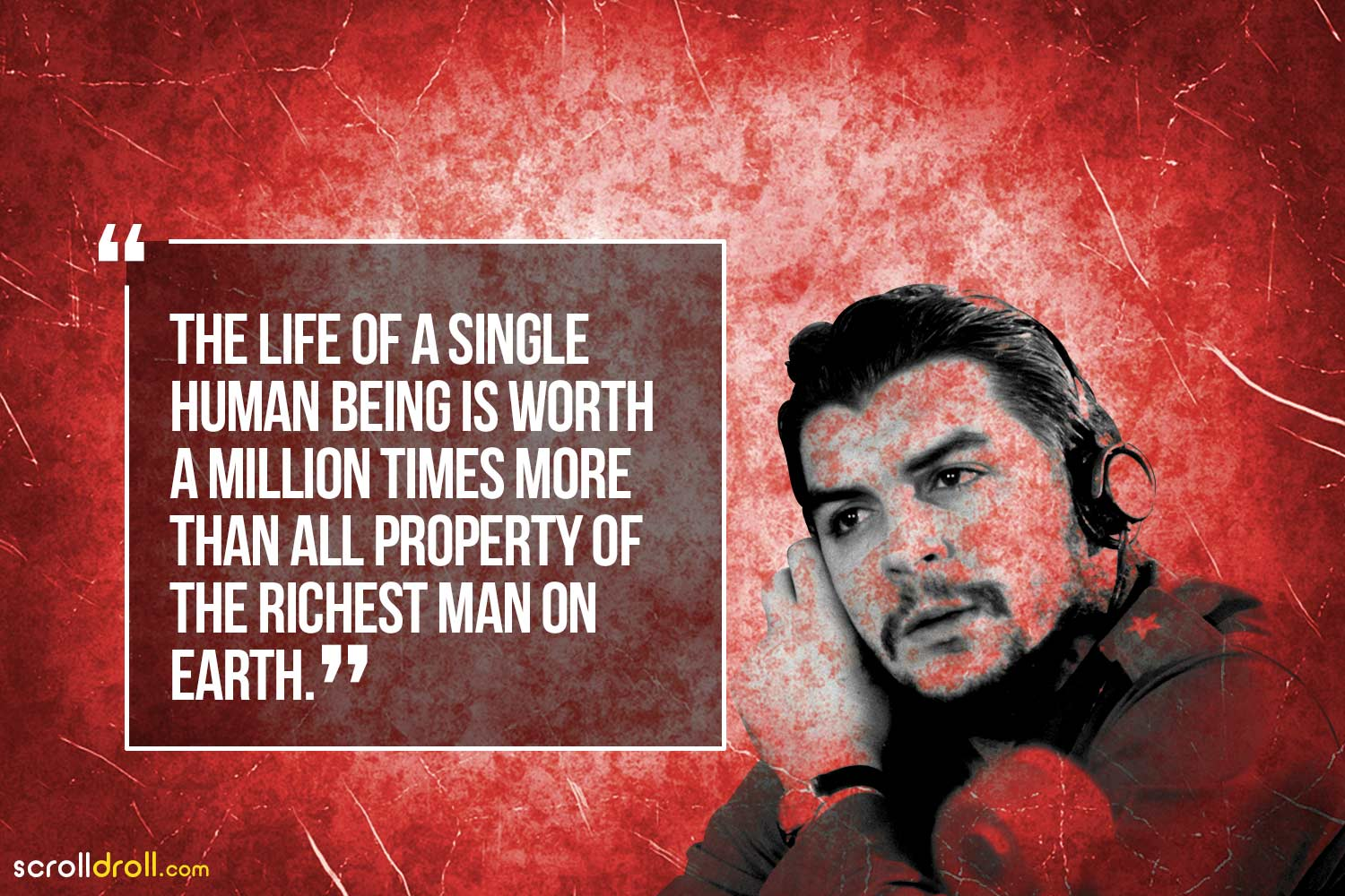 The life of a single human being is worth a million times more than all the property of the richest man on earth-Che Guevara