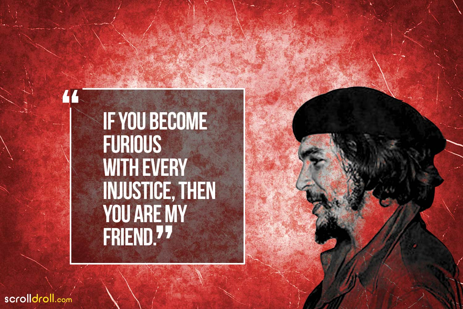 if you become furious with every injustice, then you are my friend- che guevara