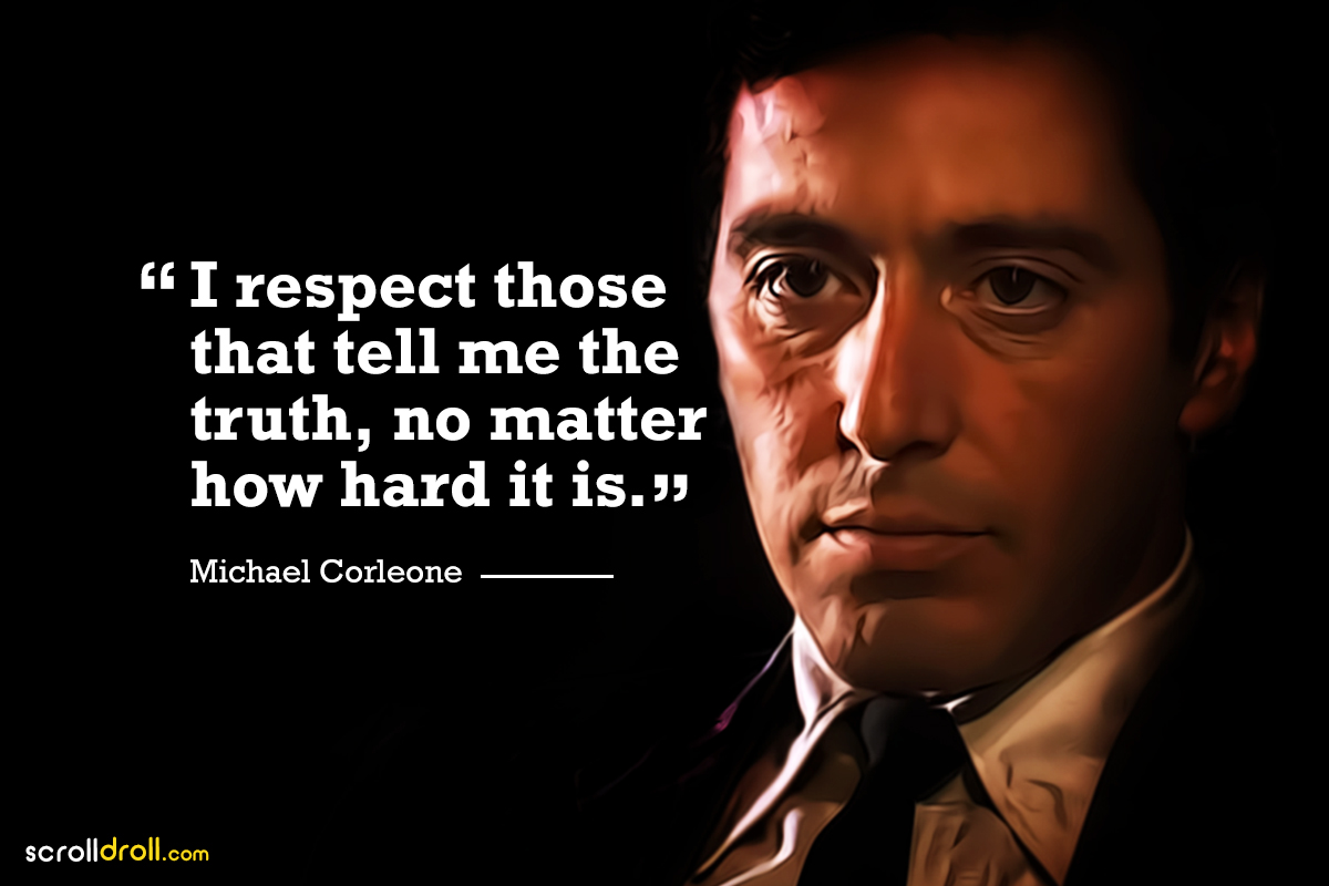 i respect those that tell me the truth, no matter how hard it is- the godfather-michael corleone