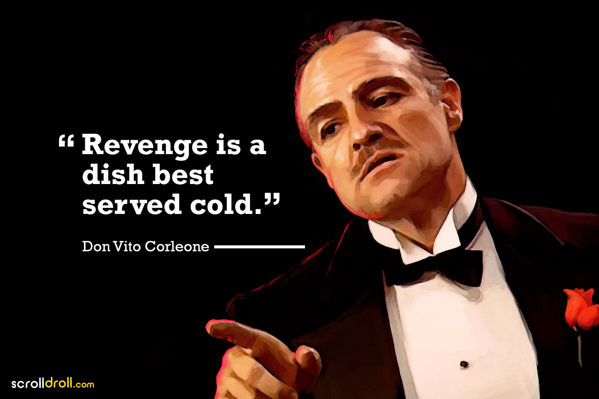 revenge is a dish best served cold- -The Godfather-Don vito Corleone