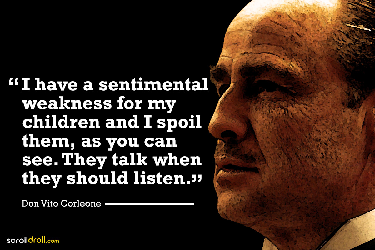 i have a sentimental weakness for my children and i spoil them, as you can se. they talk when they should listen- the godfather-don vito corleone